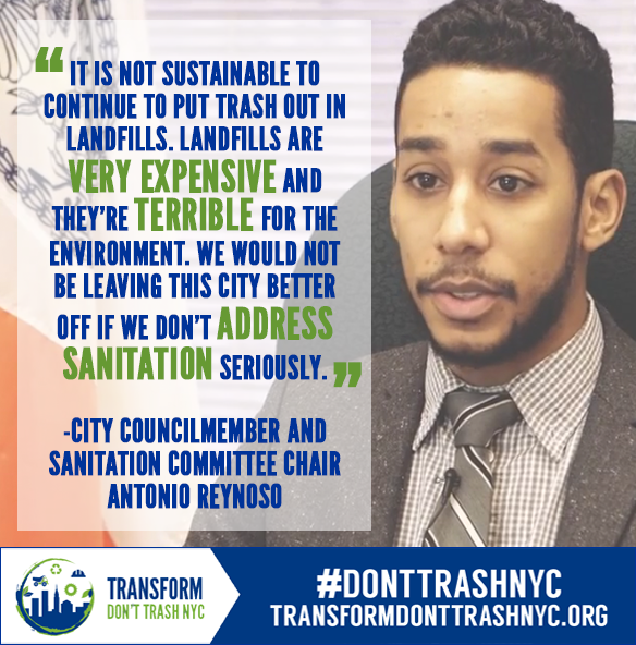 "An image of NYC Council Member Antonio Reynoso with blue in green text in a white translucent box that reads , ""It is not sustainable to continyue to put trash out in landfills. Landfills are very expensive and they're terrible for the environment. We would not be leaving this city better off if we don't address sanitation seriously. City Councilmember and Sanitation Committee Chair Antonio Reynoso"""